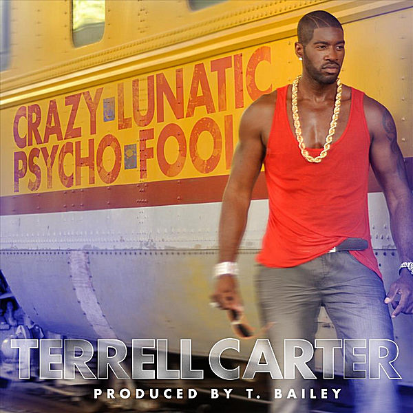 Terrell Carter - Crazy,Lunatic,Psycho, Fool [2011]