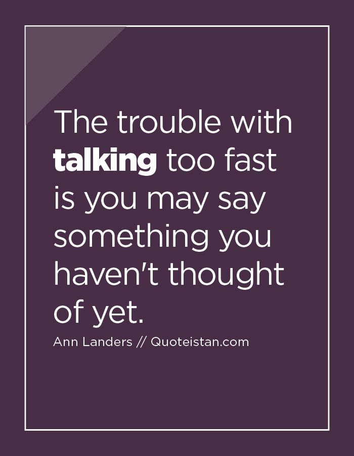 The trouble with talking too fast is you may say something you haven't thought of yet.