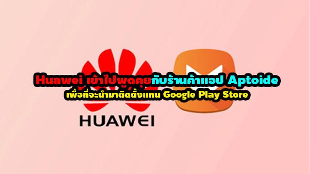 มีรายงาน Huawei เข้าไปพูดคุยกับร้านค้าแอป Aptoide เพื่อที่จะนำมาติดตั้งแทน Google Play Store