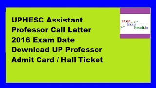 UPHESC Assistant Professor Call Letter 2016 Exam Date Download UP Professor Admit Card / Hall Ticket