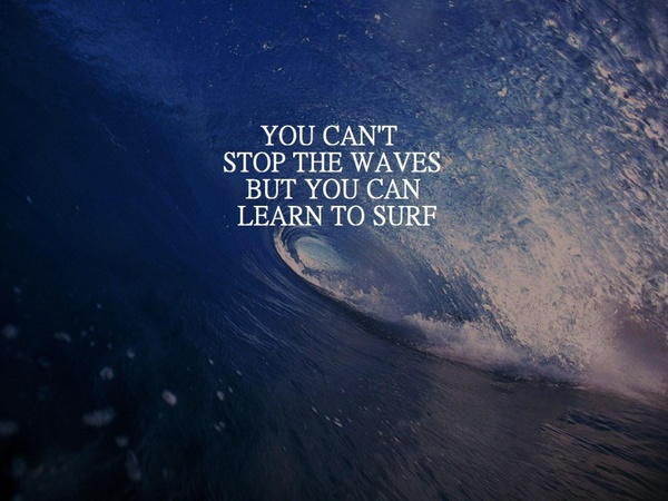 You cant stop the waves but you can learn to surf - inspirational positive quotes