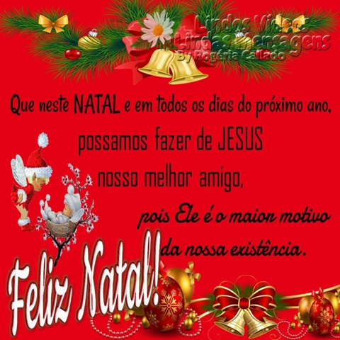 Que neste NATAL e em todos os dias do próximo ano, possamos fazer de JESUS nosso melhor amigo, pois Ele é o maior motivo da nossa existência. Feliz Natal!