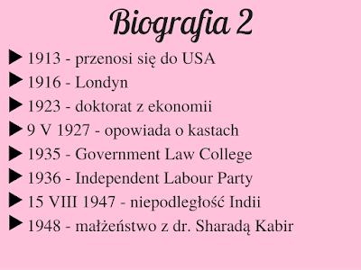 1913 - przenosi się do USA 1916 - Londyn 1923 - doktorat z ekonomii 9 V 1927 - opowiada o kastach 1935 - Government Law College 1936 - Independent Labour Party 15 VIII 1947 - niepodległość Indii 1948 - małżeństwo z dr. Sharadą Kabir