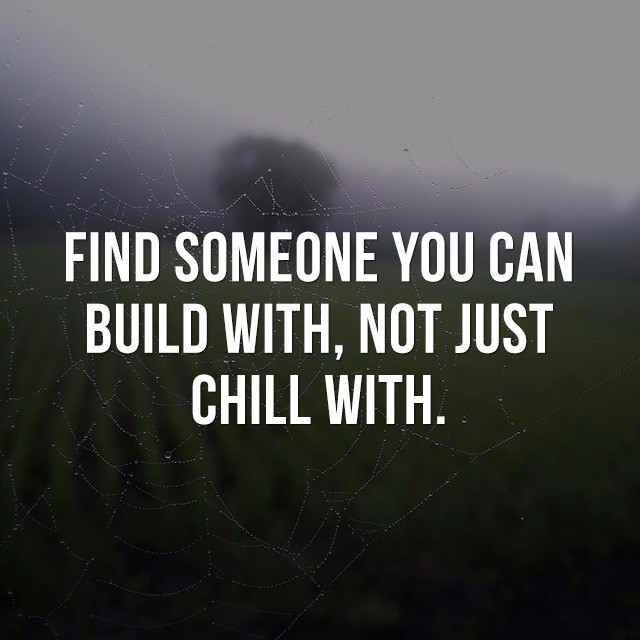 Find someone you can build with, not just to chill with. - Inspirational Sayings