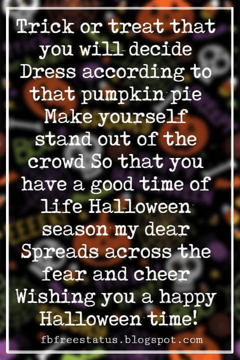 Halloween Messages, Halloween Message, Trick or treat that you will decide Dress according to that pumpkin pie Make yourself stand out of the crowd So that you have a good time of life Halloween season my dear Spreads across the fear and cheer Wishing you a happy Halloween time!