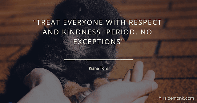 10 Short Kindness Quotes To Make You Better Person-2    Treat everyone with respect and kindness. Period. No exceptions. Kiana Tom