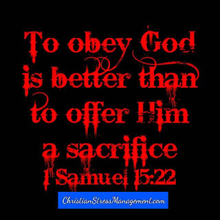 To obey God is better than to offer Him a sacrifice. 1 Samuel 15:22