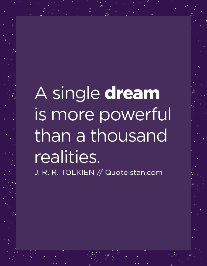 A single dream is more powerful than a thousand realities.