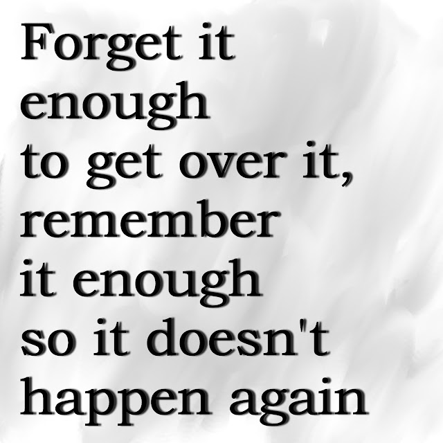 Forget it enough to get over it, remember it enough so it doesn´t happen again.