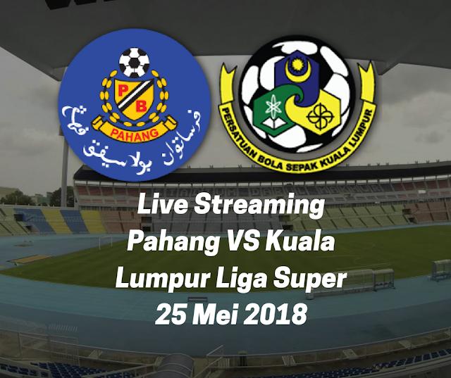 Live Streaming Pahang VS Kuala Lumpur Liga Super 25 Mei 2018
