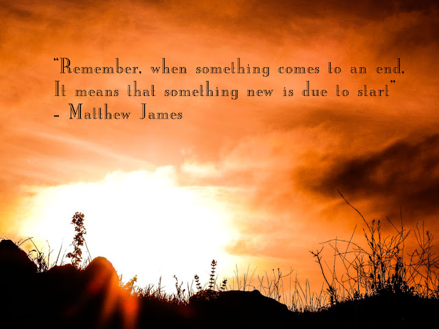 'Remember, when something comes to an end, it means that something new is due to start' - Matthew James