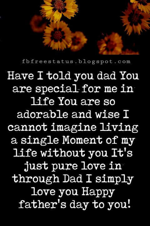 Happy Fathers Day Messages, Have I told you dad You are special for me in life You are so adorable and wise I cannot imagine living a single Moment of my life without you It's just pure love in through Dad I simply love you Happy father's day to you!