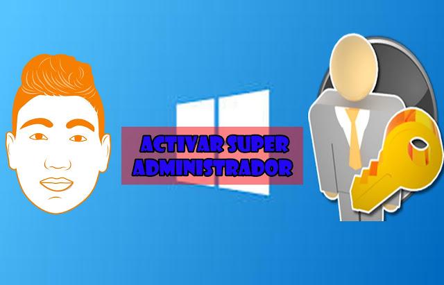 como activar el super administrador en windows | 7 | 8 | 8. 1 | 10