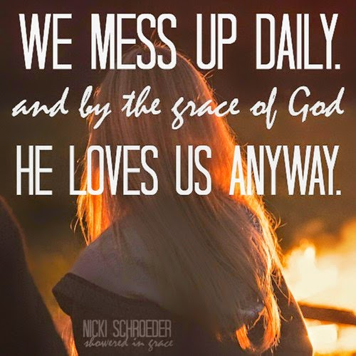 We mess up daily, but by the grace of God, He loves us anyway.