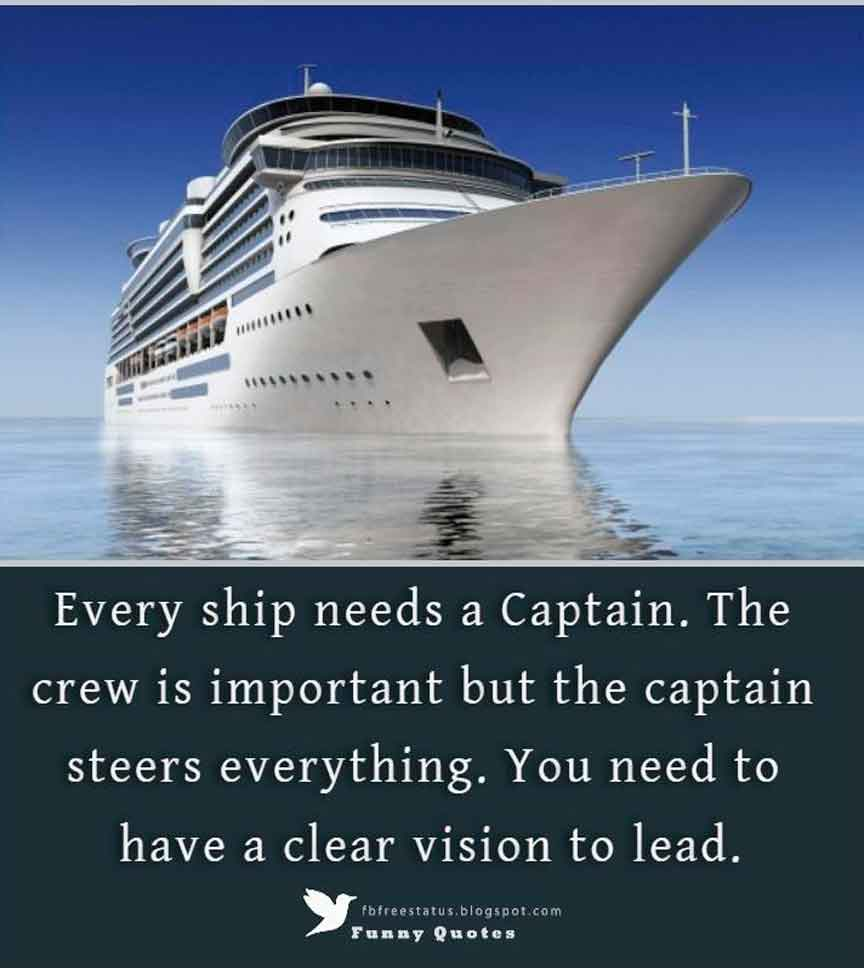 Every ship needs a Captain. The crew is important but the captain steers everything. You need to have a clear vision to lead.