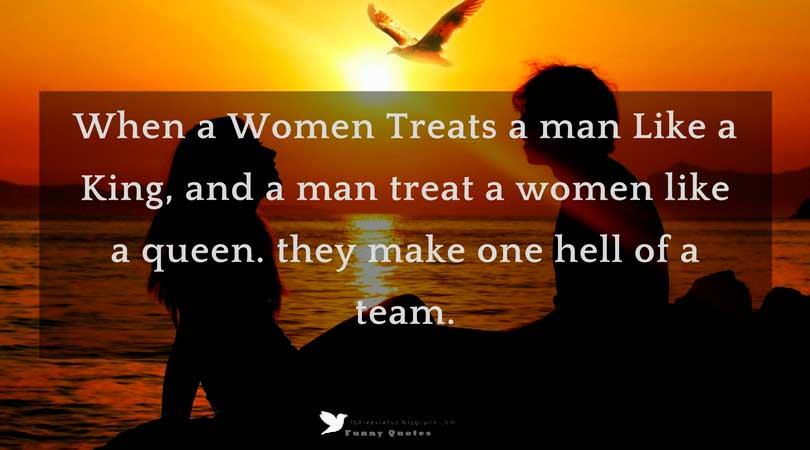 When a Women Treats a man Like a King, and a man treat a women like a queen. they make one hell of a team.