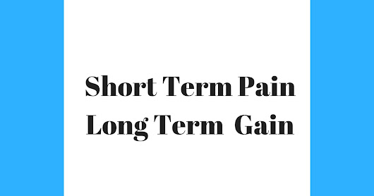 Short Term Pain, Long Term Gain