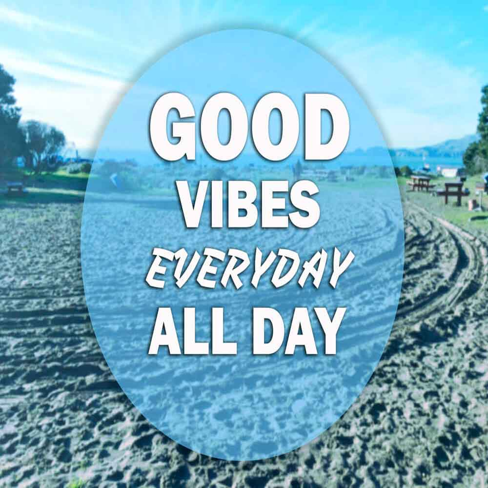 Good Vibes everyday all day.