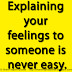 Explaining your feelings to someone is never easy.