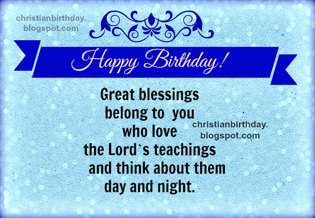 Happy birthday Great blessings belong to you. Free christian card with christian quotes for birthday, for man, woman, teen, free images to share by facebook for bday, congratulations and blessings with free images. Bible scriptures, religious verses for friends, son, daughter, on birthday. Bible verses.