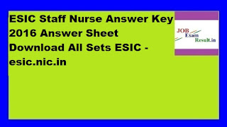 ESIC Staff Nurse Answer Key 2016 Answer Sheet Download All Sets ESIC -esic.nic.in