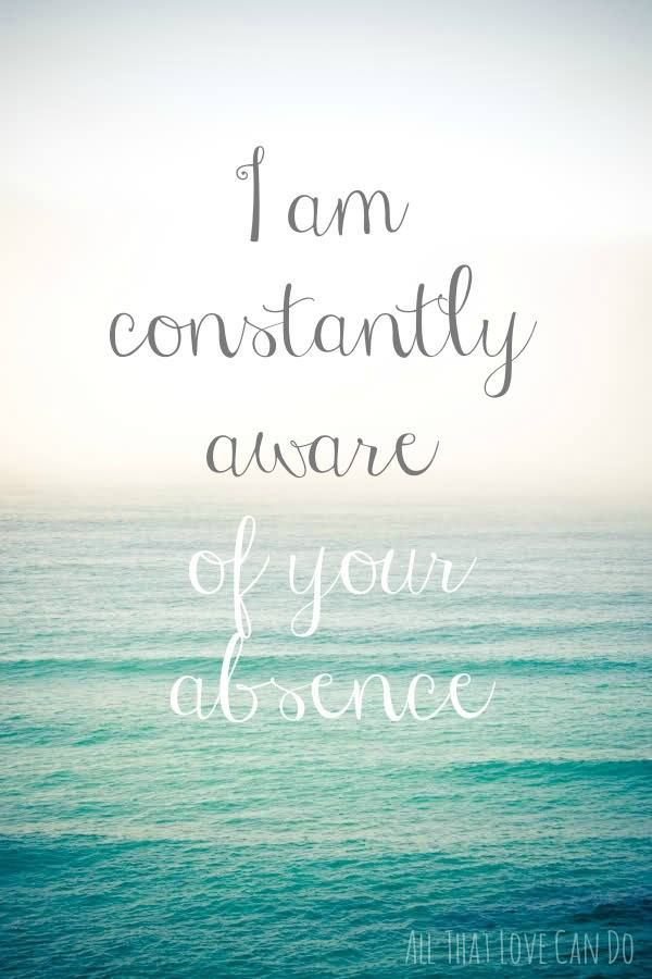 I am constantly aware of your absence - Broken heart quotes