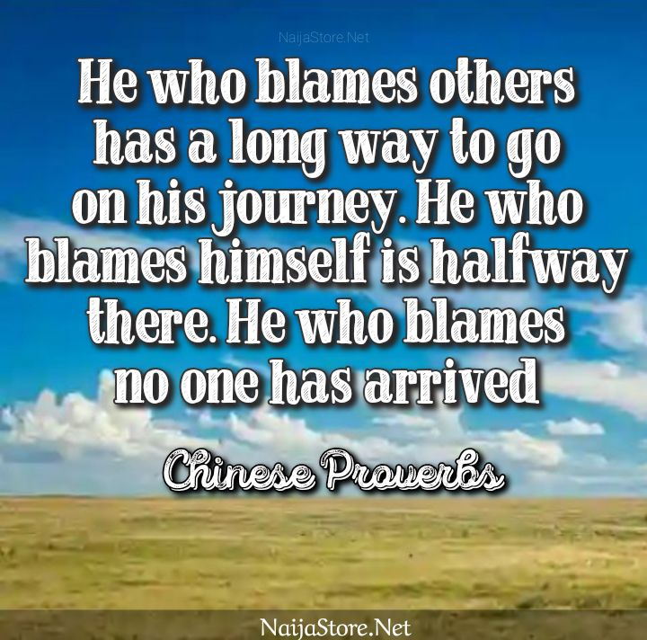 Chinese Proverbs: He who blames others has a long way to go on his journey. He who blames himself is halfway there. He who blames no one has arrived - Proverbial Quotes