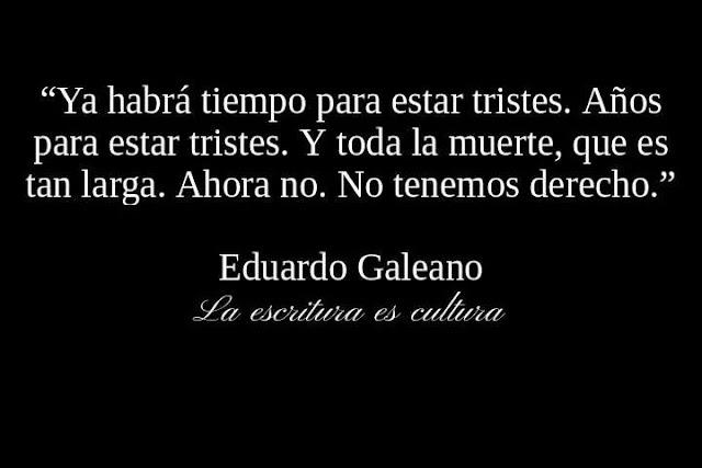 """""""Ya habrá tiempo para estar tristes. Años para estar tristes. Y toda la muerte, que es tan larga. Ahora no. No tenemos derecho."""" Eduardo Galeano - La canción de nosotros"""