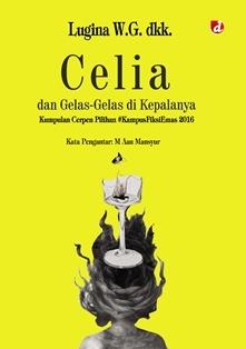 Celia dan Gelas-gelas di Kepalanya: Kumpulan Cerpen Pilihan #KampusFiksiEmas 2016