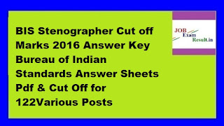 BIS Stenographer Cut off Marks 2016 Answer Key Bureau of Indian Standards Answer Sheets Pdf & Cut Off for 122Various Posts