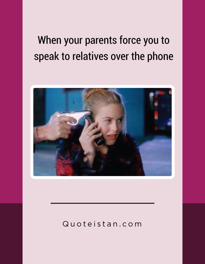 When your parents force you to speak to relatives over the phone.