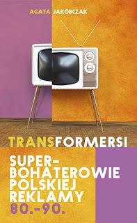 Agata Jakóbczak. Transformersi. Superbohaterowie polskiej reklamy 80.-90.