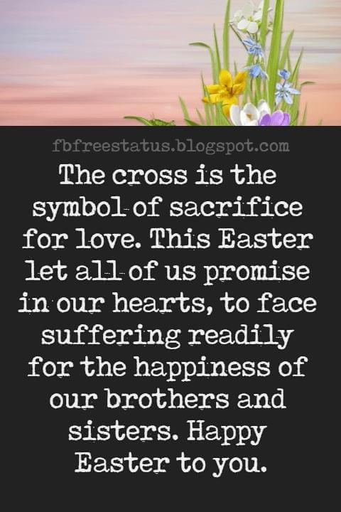 Happy Easter Messages, The cross is the symbol of sacrifice for love. This Easter let all of us promise in our hearts, to face suffering readily for the happiness of our brothers and sisters. Happy Easter to you.