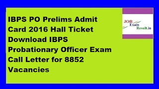 IBPS PO Prelims Admit Card 2016 Hall Ticket Download IBPS Probationary Officer Exam Call Letter for 8852 Vacancies
