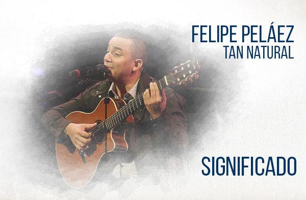 Tan Natural significado de la canción Felipe Peláez.