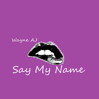 Wayne AJ - Say My Name