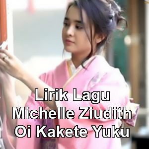 Lirik Lagu Michelle Ziudith - Oi Kakete Yuku