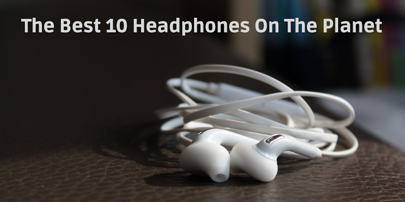 The Best 10 Headphones On The Planet
