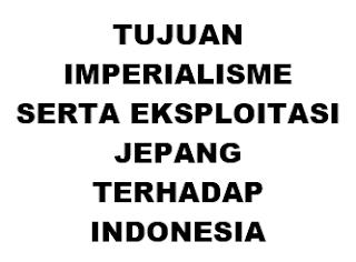 TUJUAN IMPERIALISME SERTA EKSPLOITASI JEPANG TERHADAP INDONESIA