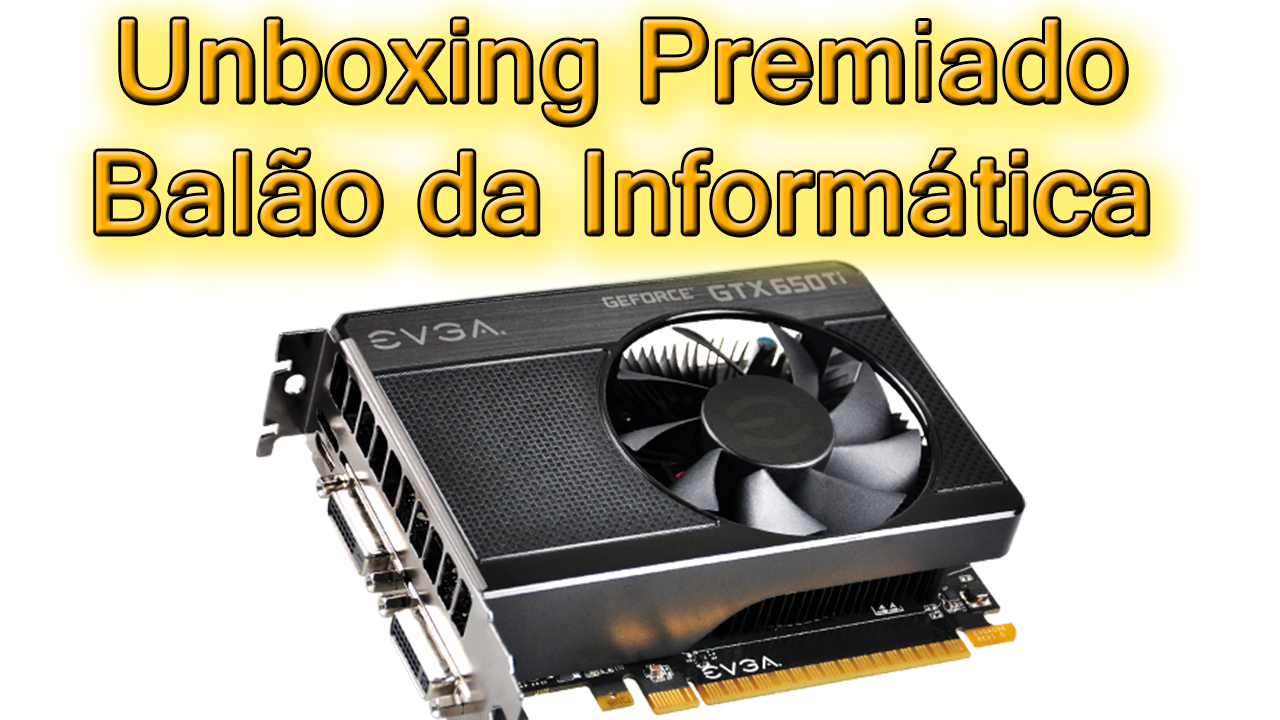 Unboxing Placa de Vídeo GeForce GTX 650 TI 2GB