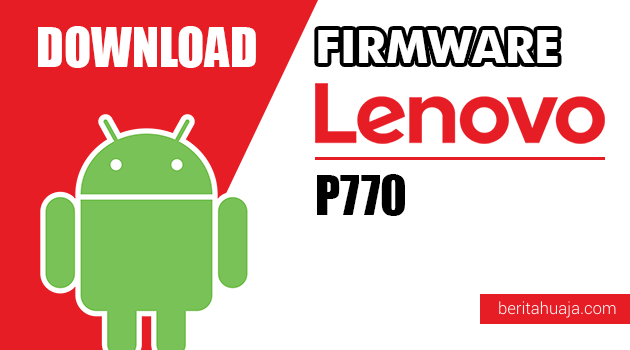 Download Firmware / Stock ROM Lenovo P770 All Versions