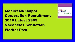 Meerut Municipal Corporation Recruitment 2016 Latest 2355 Vacancies Sanitation Worker Post