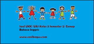 Download soal latihan ukk uas b inggris kls 5 sd/ mi ktsp semester 2/ genap tahun 2017 plus kunci jawabannya www.soalbagus.com