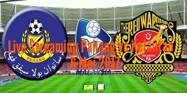 Live Streaming Pahang vs Kelantan 6 Mei 2017 Liga Super