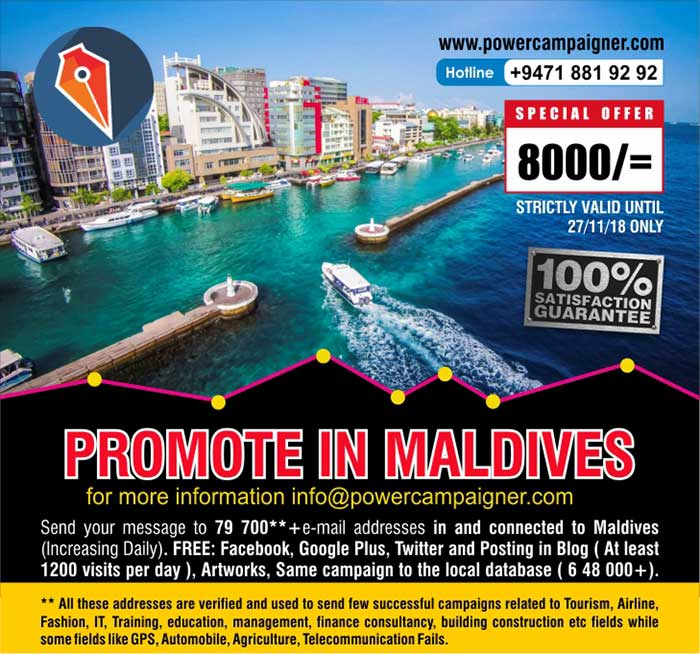 Promote in Maldives | Next best place to promote your business  LKR 8000/=only  Send your message to 79 000**+e-mail addresses in and connected to Maldives (Increasing Daily).  FREE: Facebook, Google Plus, Twitter and Posting in Blog ( At least 1200 visits per day ), Same campaign to the local database ( 6 48 000+).  ** All these addresses are verified and used to send many successful campaigns related to Tourism, Airline, Fashion, IT, Training, education, management, finance consultancy, building construction etc fields while some fields like GPS, Automobile, Agriculture, Telecommunication Fails.  four campaigns LKR 6000/= each.  All prices are valid until 27/11/2108 only.  #smsmarketing #emailmarketing #maldives #powercampaigner