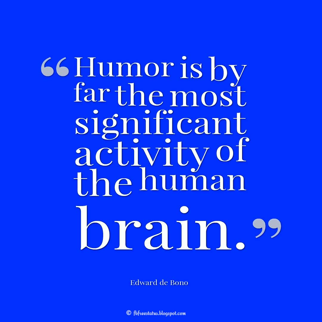 "Humor Quotes, ""Humor is by far the most significant activity of the human brain."" ― Edward de Bono"