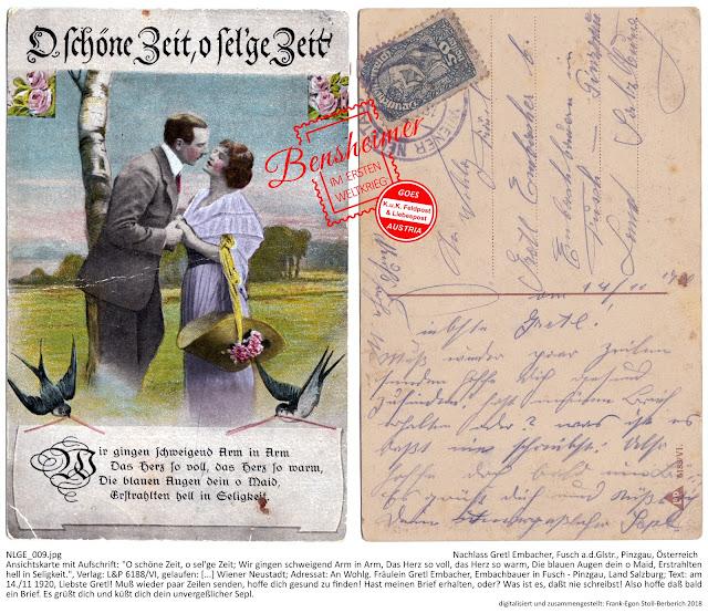 """Ansichtskarte mit Aufschrift: """"O schöne Zeit, o sel'ge Zeit; Wir gingen schweigend Arm in Arm, Das Herz so voll, das Herz so warm, Die blauen Augen dein o Maid, Erstrahlten hell in Seligkeit."""", Verlag: L&P 6188/VI, gelaufen: [...] Wiener Neustadt; Adressat: An Wohlg. Fräulein Gretl Embacher, Embachbauer in Fusch - Pinzgau, Land Salzburg; Text: """"am 14./11 1920, Liebste Gretl! Muß wieder paar Zeilen senden, hoffe dich gesund zu finden! Hast meinen Brief erhalten, oder? Was ist es, daßt nie schreibst! Also hoffe daß bald ein Brief. Es grüßt dich und küßt dich dein unvergeßlicher Sepl."""""""
