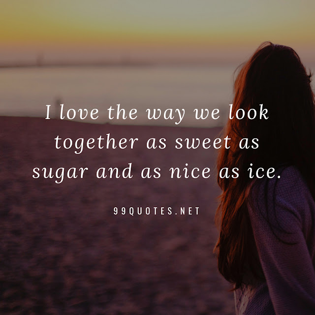 I love the way we look together as sweet as sugar and as nice as ice.