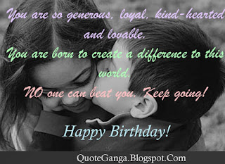 birthday wishes You are so generous loyal kind-hearten and lovable. You are born to create a difference to this world. NO one can beat you. Keep going