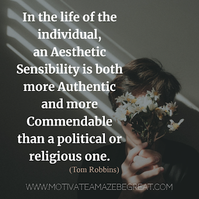 "30 Aesthetic Quotes And Beautiful Sayings With Deep Meaning: ""In the life of the individual, an aesthetic sensibility is both more authentic and more commendable than a political or religious one."" - Tom Robbins"